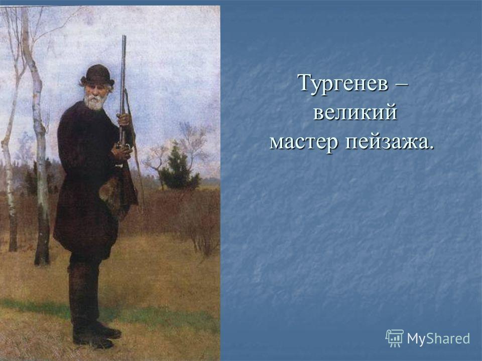 Тургенев – великий мастер пейзажа.