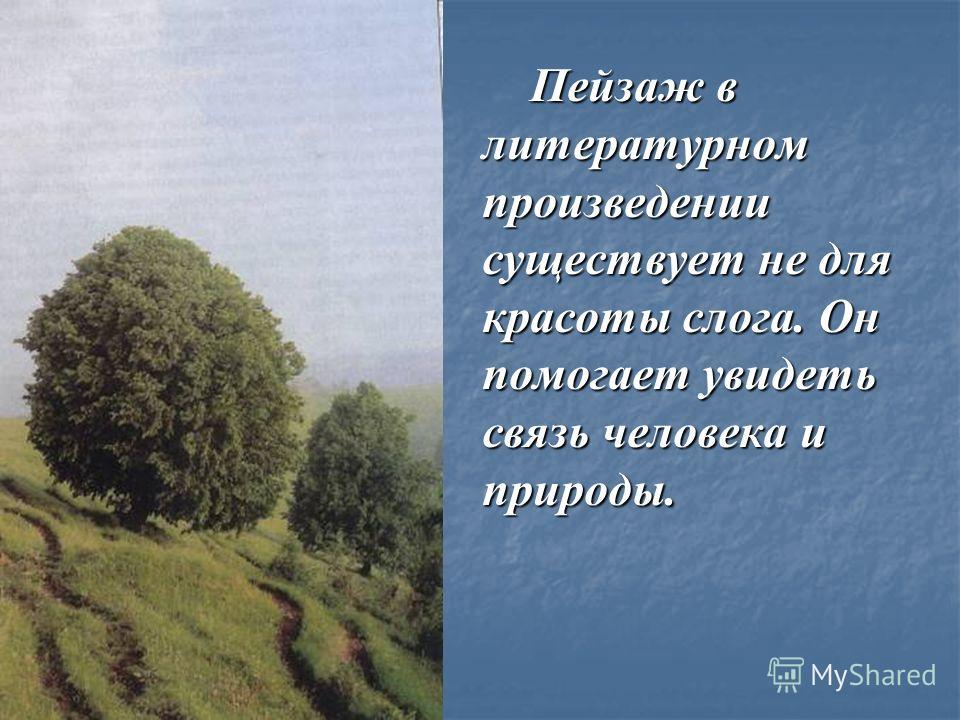 Пейзаж в литературном произведении существует не для красоты слога. Он помогает увидеть связь человека и природы. Пейзаж в литературном произведении существует не для красоты слога. Он помогает увидеть связь человека и природы.