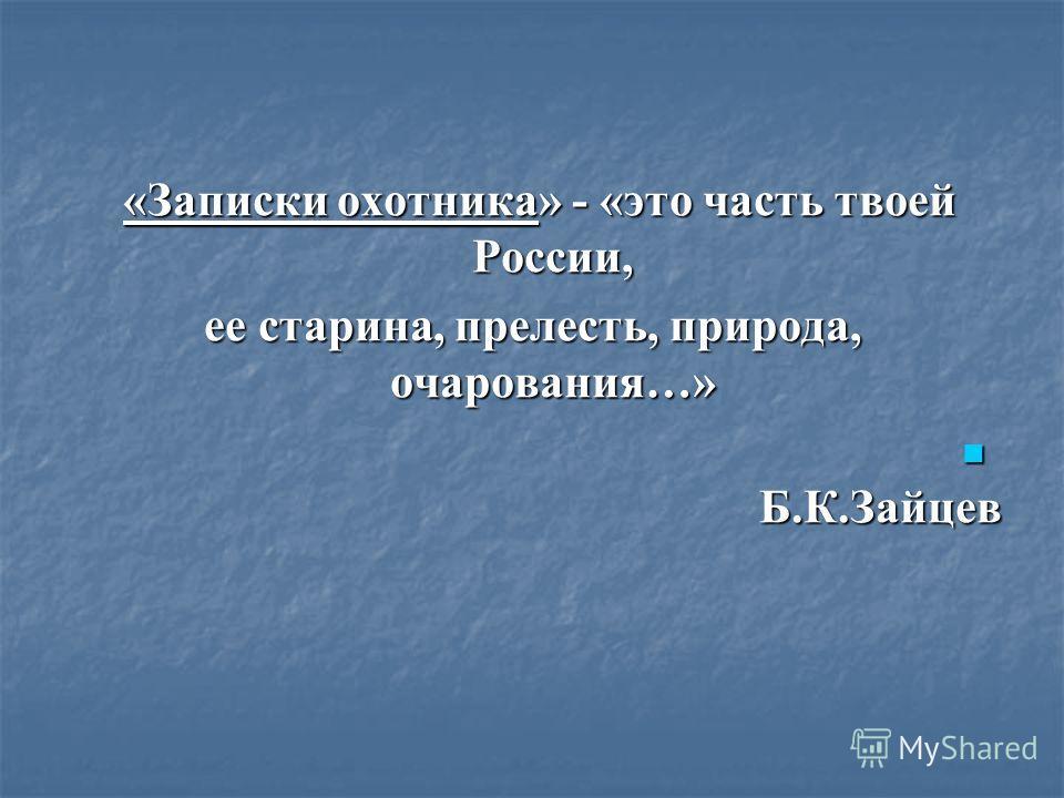 «Записки охотника» - «это часть твоей России, «Записки охотника» - «это часть твоей России, ее старина, прелесть, природа, очарования…» Б.К.Зайцев Б.К.Зайцев