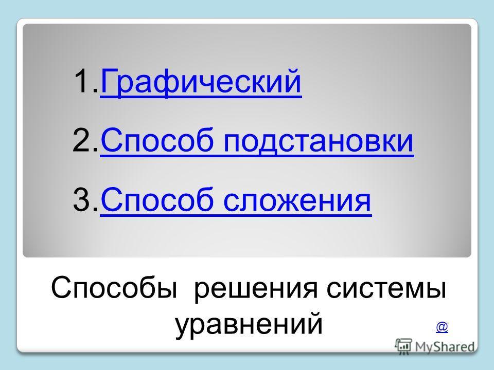 Способы решения системы уравнений 1.ГрафическийГрафический 2.Способ подстановкиСпособ подстановки 3.Способ сложенияСпособ сложения @