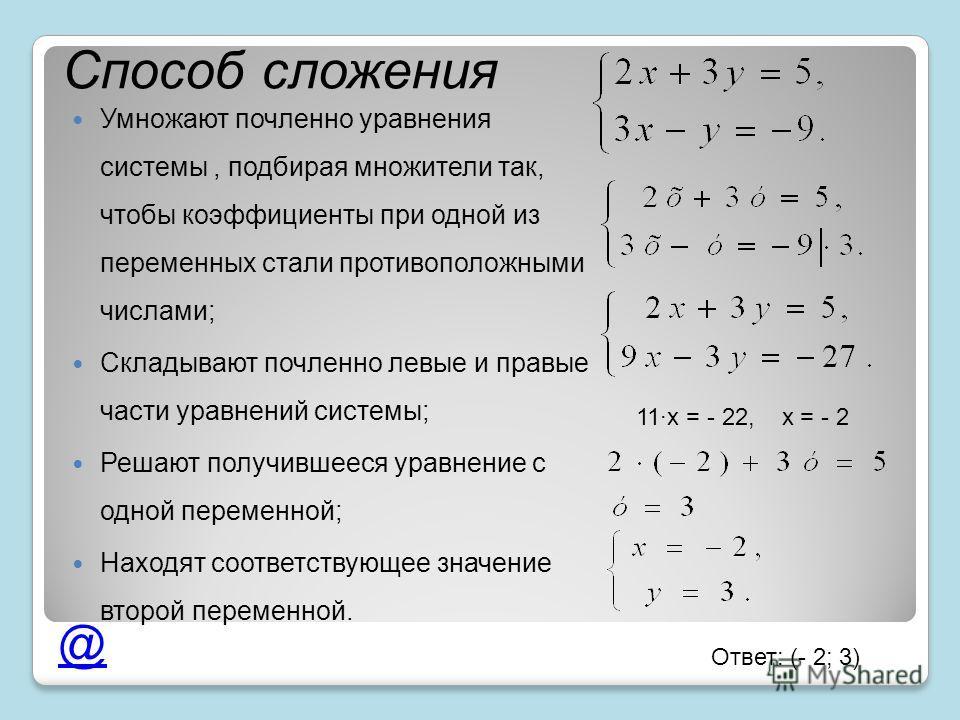 Способ сложения Умножают почленно уравнения системы, подбирая множители так, чтобы коэффициенты при одной из переменных стали противоположными числами; Складывают почленно левые и правые части уравнений системы; Решают получившееся уравнение с одной