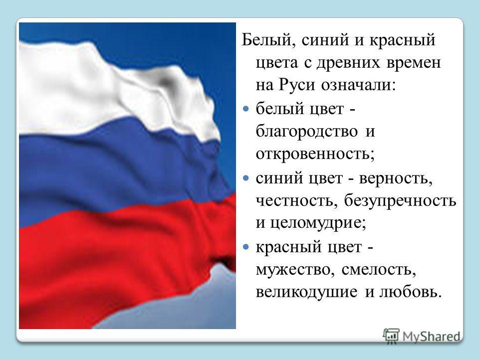 Белый, синий и красный цвета с древних времен на Руси означали: белый цвет - благородство и откровенность; синий цвет - верность, честность, безупречность и целомудрие; красный цвет - мужество, смелость, великодушие и любовь.