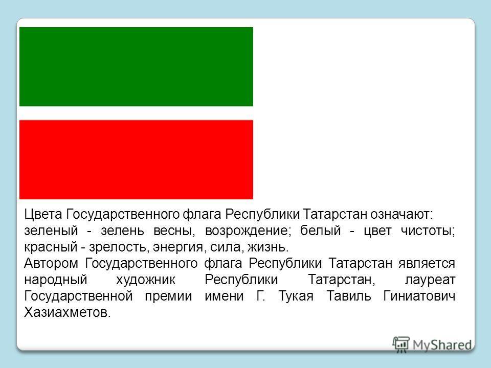 Цвета Государственного флага Республики Татарстан означают: зеленый - зелень весны, возрождение; белый - цвет чистоты; красный - зрелость, энергия, сила, жизнь. Автором Государственного флага Республики Татарстан является народный художник Республики