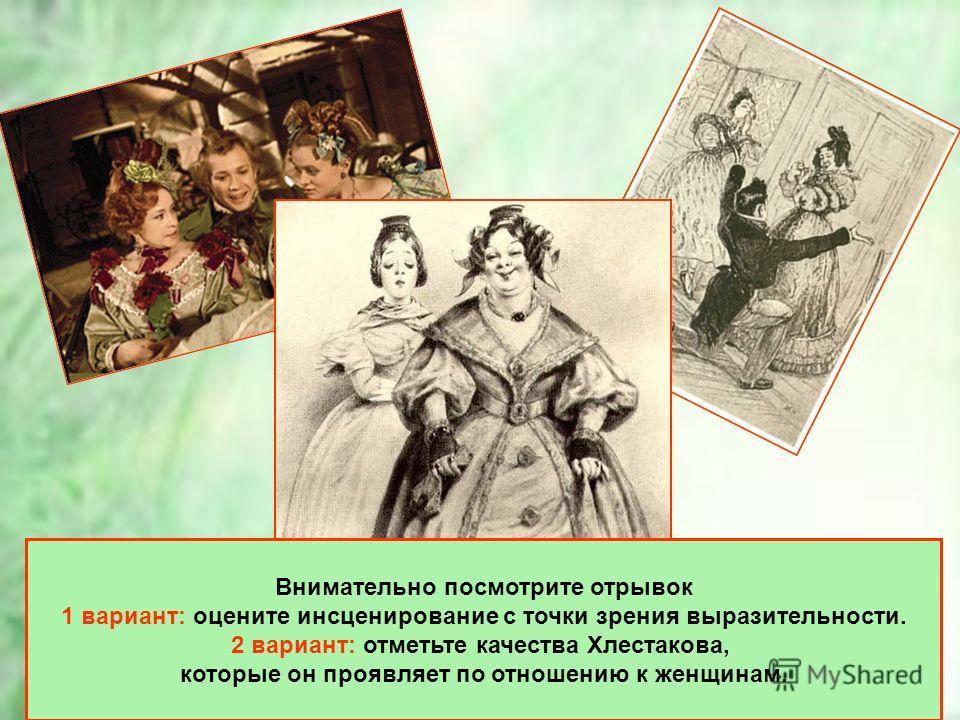 Внимательно посмотрите отрывок 1 вариант: оцените инсценирование с точки зрения выразительности. 2 вариант: отметьте качества Хлестакова, которые он проявляет по отношению к женщинам.