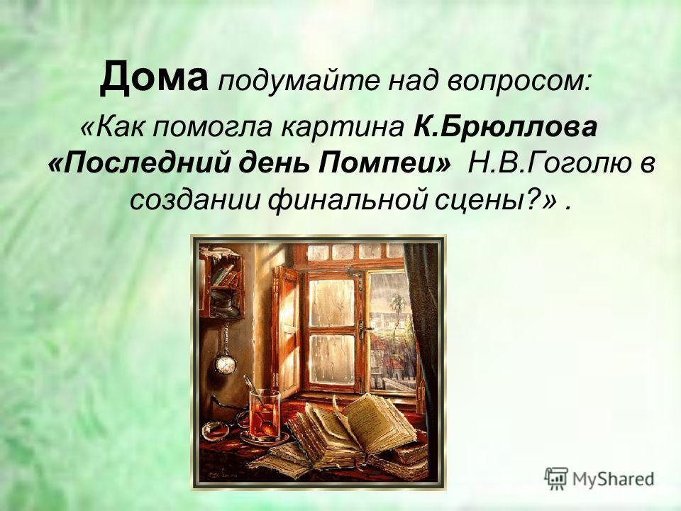 Дома подумайте над вопросом: «Как помогла картина К.Брюллова «Последний день Помпеи» Н.В.Гоголю в создании финальной сцены?».