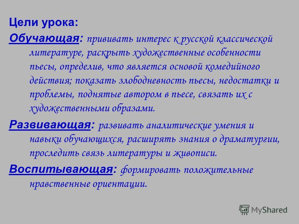 Цели урока: Обучающая: прививать интерес к русской классической литературе, раскрыть художественные особенности пьесы, определив, что является основой комедийного действия; показать злободневность пьесы, недостатки и проблемы, поднятые автором в пьес