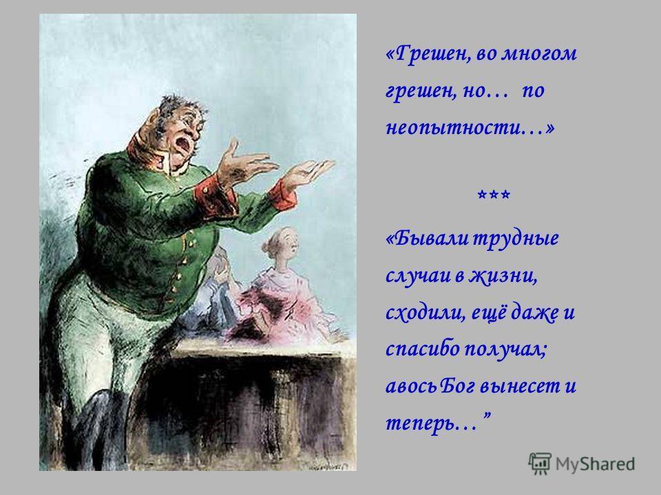 «Грешен, во многом грешен, но… по неопытности…» *** «Бывали трудные случаи в жизни, сходили, ещё даже и спасибо получал; авось Бог вынесет и теперь…