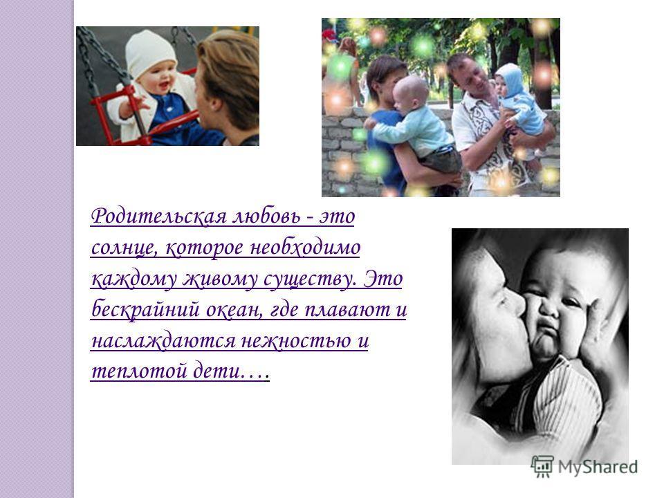 Родительская любовь - это солнце, которое необходимо каждому живому существу. Это бескрайний океан, где плавают и наслаждаются нежностью и теплотой дети…Родительская любовь - это солнце, которое необходимо каждому живому существу. Это бескрайний океа