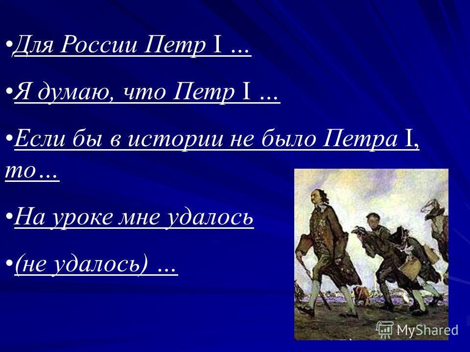 Для России Петр I … Я думаю, что Петр I … Если бы в истории не было Петра I, то… На уроке мне удалось (не удалось) …