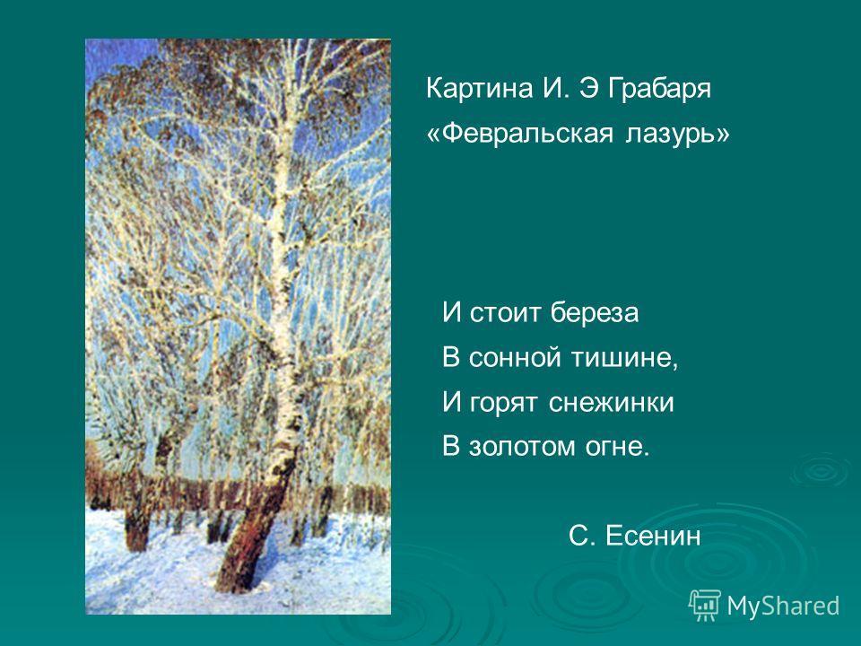 Картина И. Э Грабаря «Февральская лазурь» И стоит береза В сонной тишине, И горят снежинки В золотом огне. С. Есенин