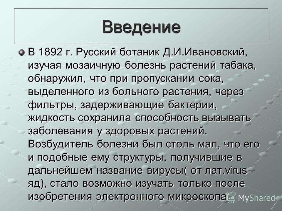 Введение В 1892 г. Русский ботаник Д.И.Ивановский, изучая мозаичную болезнь растений табака, обнаружил, что при пропускании сока, выделенного из больного растения, через фильтры, задерживающие бактерии, жидкость сохранила способность вызывать заболев