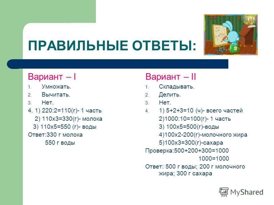 ПРАВИЛЬНЫЕ ОТВЕТЫ: Вариант – I 1. Умножать. 2. Вычитать. 3. Нет. 4. 1) 220:2=110(г)- 1 часть 2) 110х3=330(г)- молока 3) 110х5=550 (г)- воды Ответ:330 г молока 550 г воды Вариант – II 1. Складывать. 2. Делить. 3. Нет. 4. 1) 5+2+3=10 (ч)- всего частей