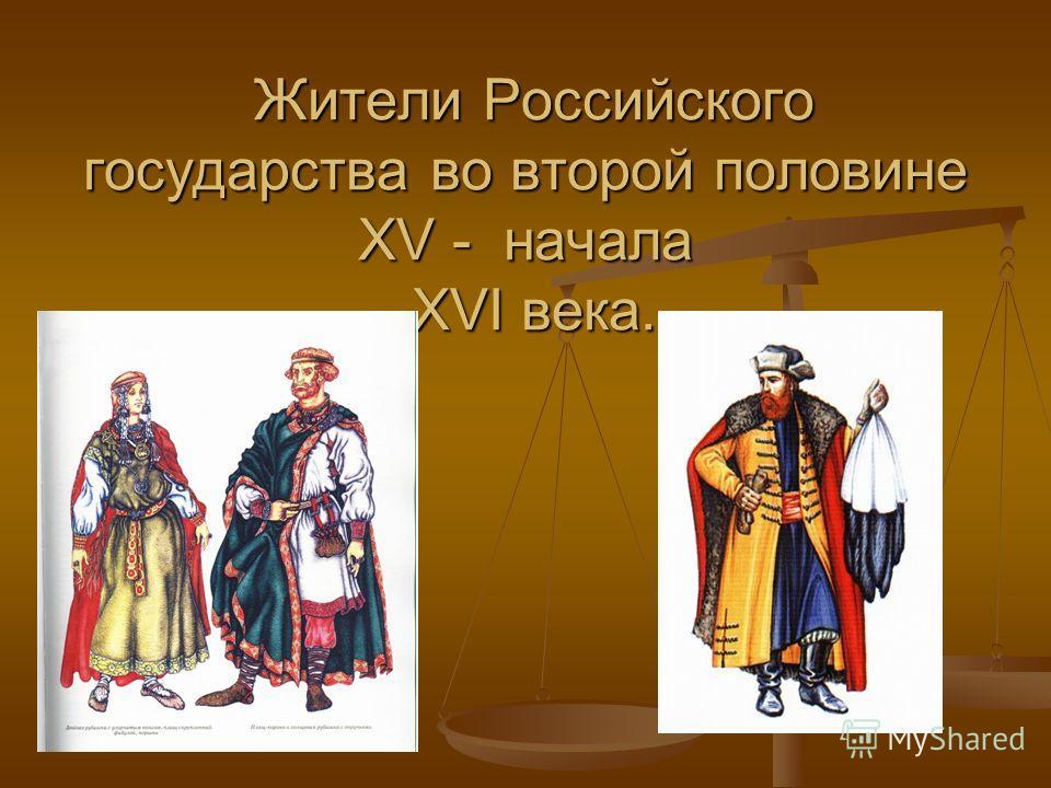 Жители Российского государства во второй половине XV - начала XVI века. Жители Российского государства во второй половине XV - начала XVI века.