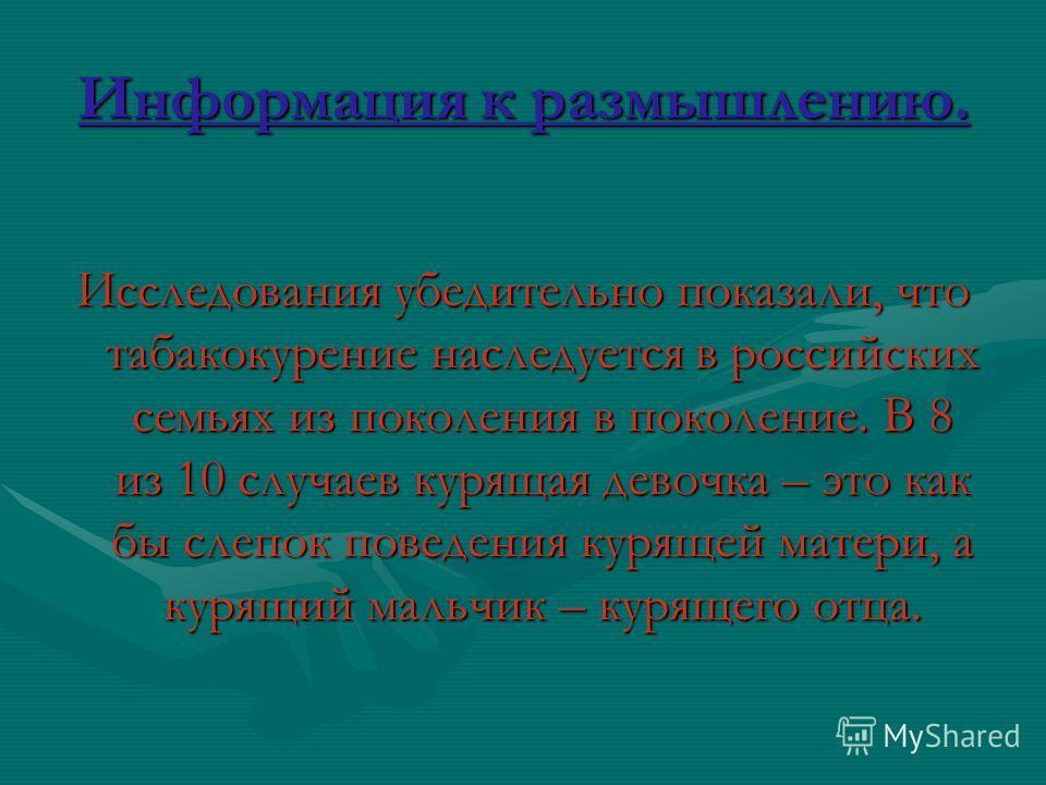 Информация к размышлению. Исследования убедительно показали, что табакокурение наследуется в российских семьях из поколения в поколение. В 8 из 10 случаев курящая девочка – это как бы слепок поведения курящей матери, а курящий мальчик – курящего отца