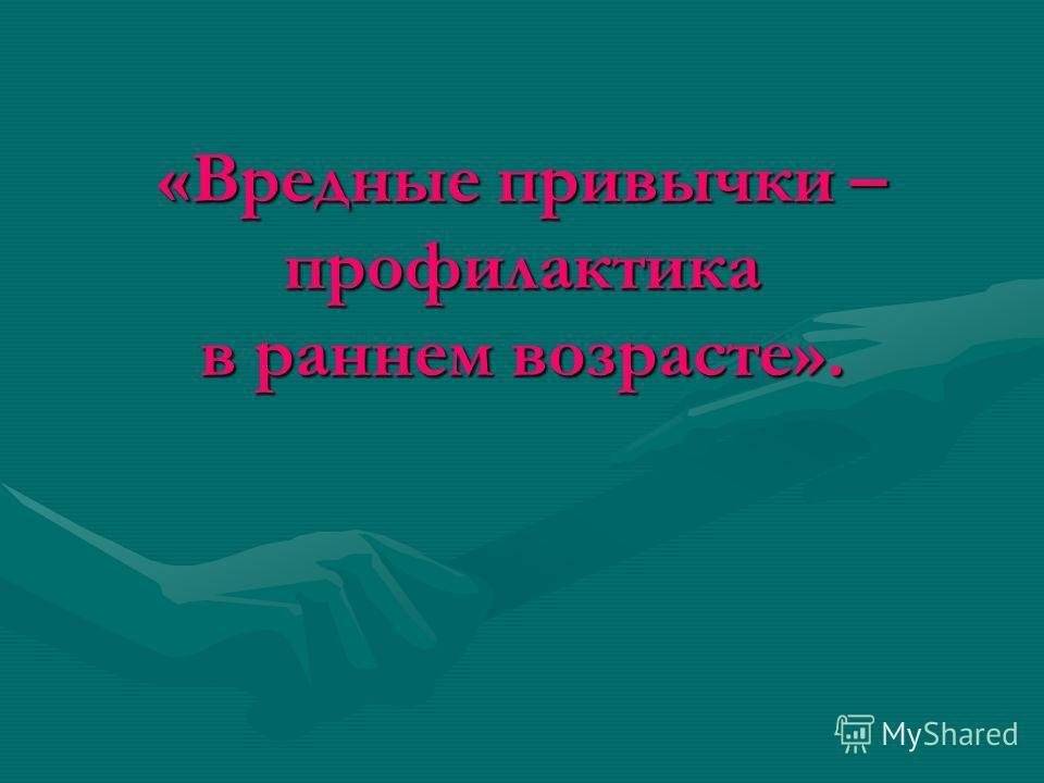 «Вредные привычки – профилактика в раннем возрасте».