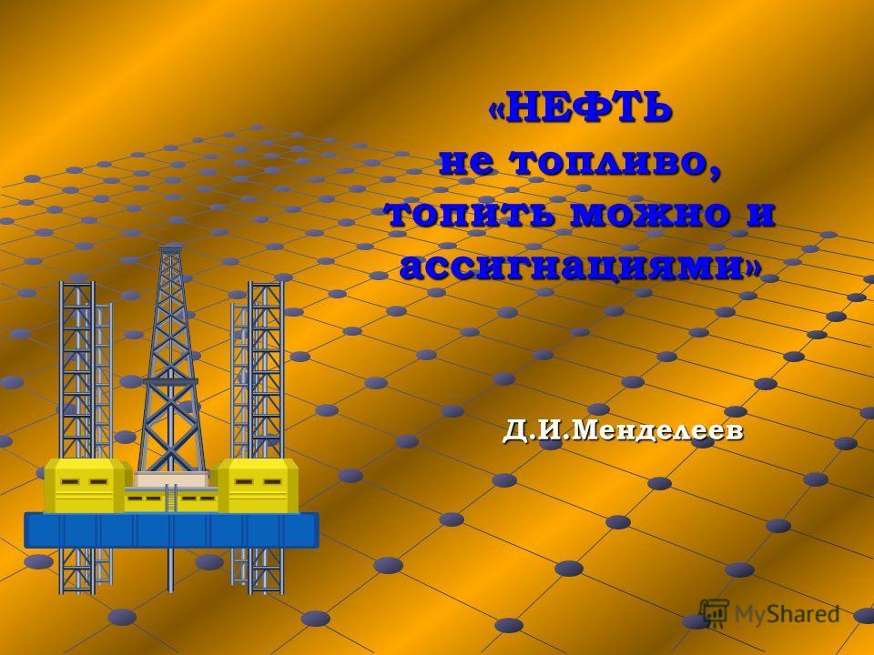 «НЕФТЬ не топливо, топить можно и ассигнациями» Д.И.Менделеев