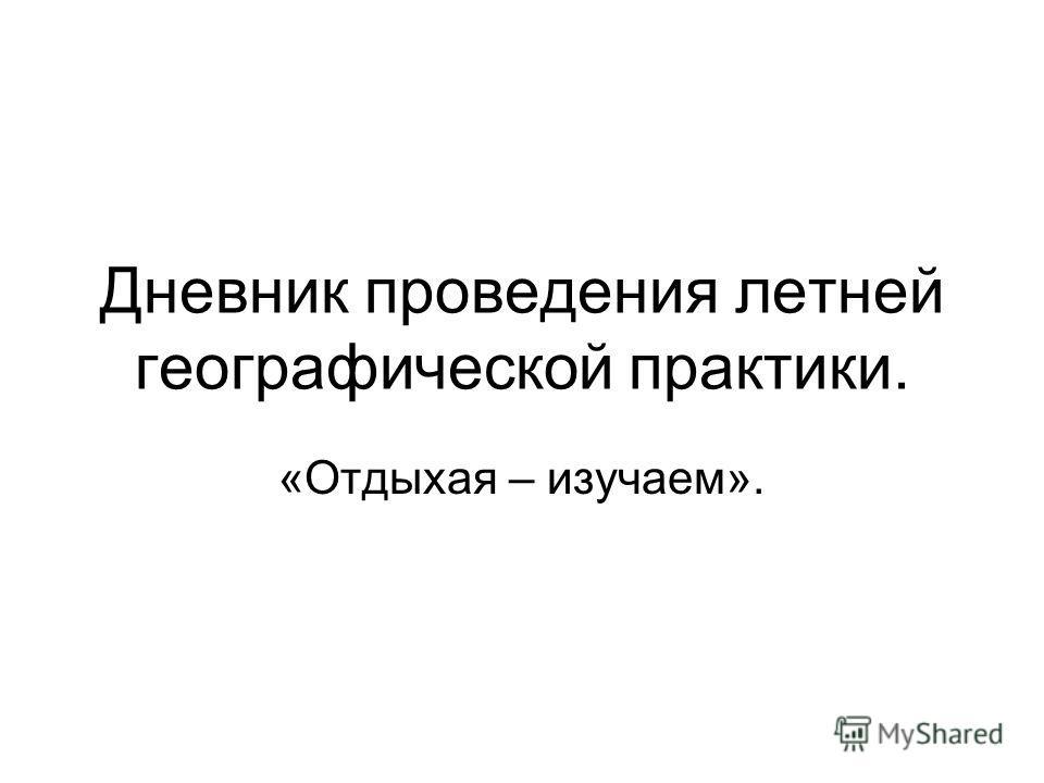 Дневник проведения летней географической практики. «Отдыхая – изучаем».