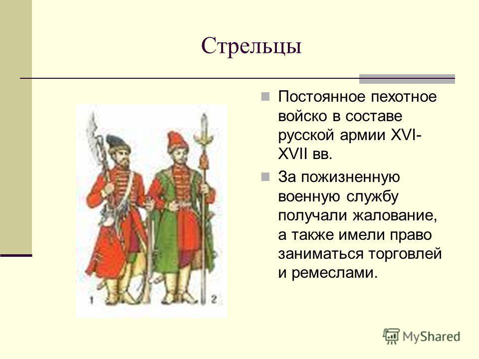 Стрельцы Постоянное пехотное войско в составе русской армии XVI- XVII вв. За пожизненную военную службу получали жалование, а также имели право заниматься торговлей и ремеслами.