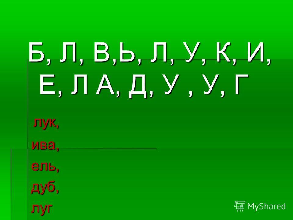 Б, Л, В,Ь, Л, У, К, И, Е, Л А, Д, У, У, Г лук, лук, ива, ива, ель, ель, дуб, дуб, луг луг