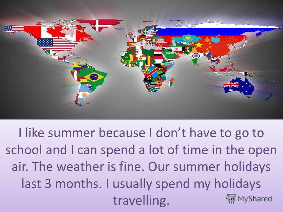 I like summer because I dont have to go to school and I can spend a lot of time in the open air. The weather is fine. Our summer holidays last 3 months. I usually spend my holidays travelling.
