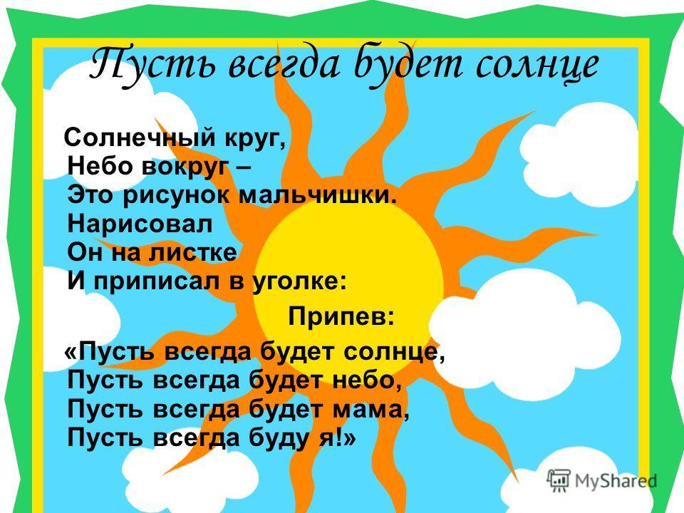 Пусть всегда будет солнце Солнечный круг, Небо вокруг – Это рисунок мальчишки. Нарисовал Он на листке И приписал в уголке: Припев: «Пусть всегда будет солнце, Пусть всегда будет небо, Пусть всегда будет мама, Пусть всегда буду я!»