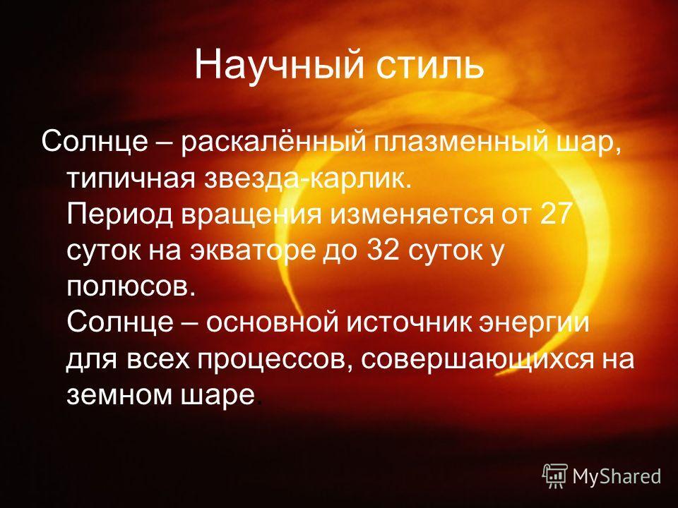 Научный стиль Солнце – раскалённый плазменный шар, типичная звезда-карлик. Период вращения изменяется от 27 суток на экваторе до 32 суток у полюсов. Солнце – основной источник энергии для всех процессов, совершающихся на земном шаре.