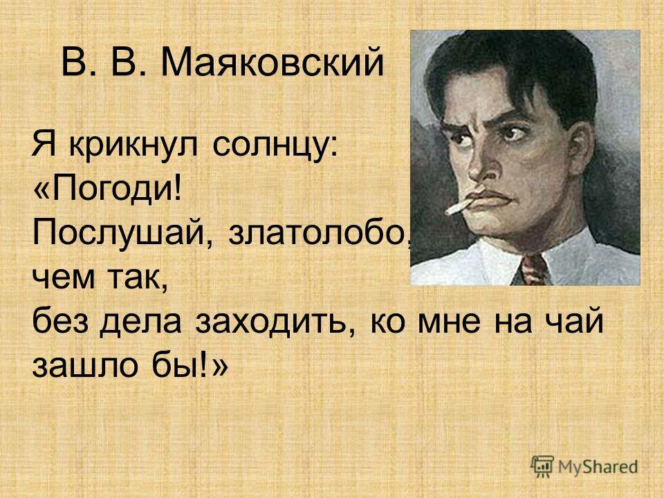 В. В. Маяковский Я крикнул солнцу: «Погоди! Послушай, златолобо, чем так, без дела заходить, ко мне на чай зашло бы!»