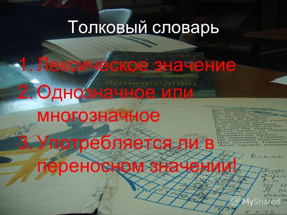 Толковый словарь 1.Лексическое значение 2.Однозначное или многозначное 3.Употребляется ли в переносном значении!