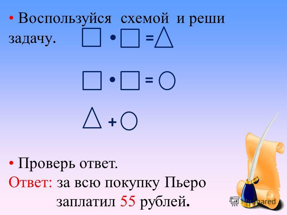 Воспользуйся схемой и реши задачу. = = + Проверь ответ. Ответ: за всю покупку Пьеро заплатил 55 рублей.