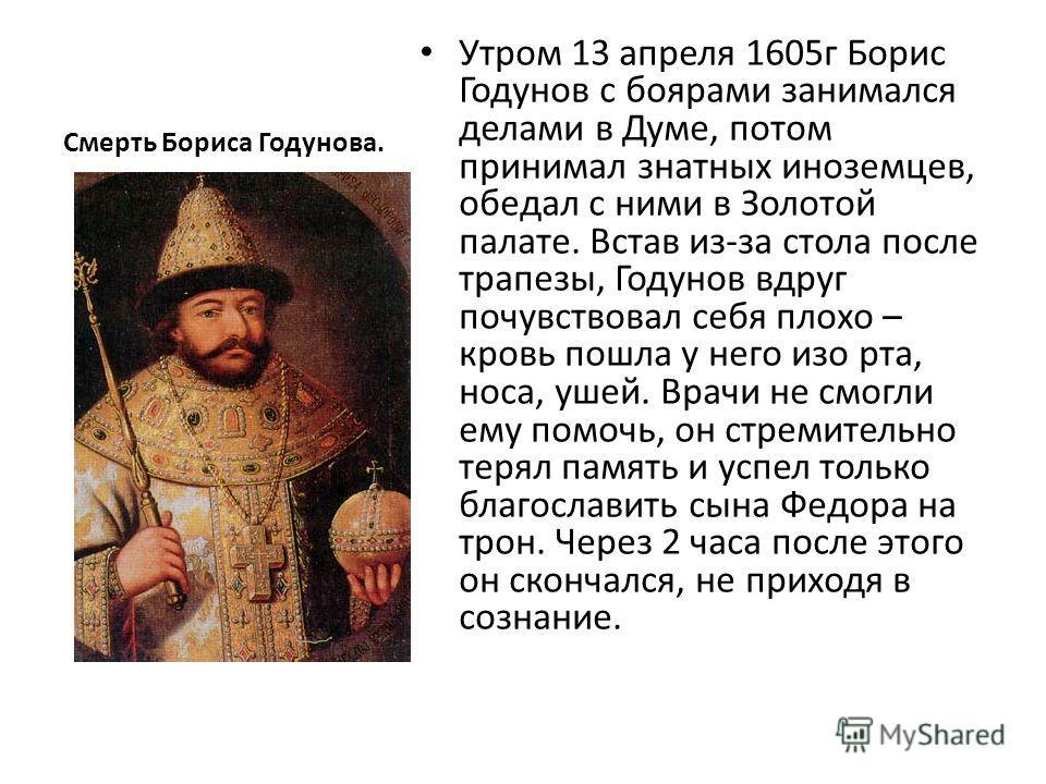 Смерть Бориса Годунова. Утром 13 апреля 1605г Борис Годунов с боярами занимался делами в Думе, потом принимал знатных иноземцев, обедал с ними в Золотой палате. Встав из-за стола после трапезы, Годунов вдруг почувствовал себя плохо – кровь пошла у не