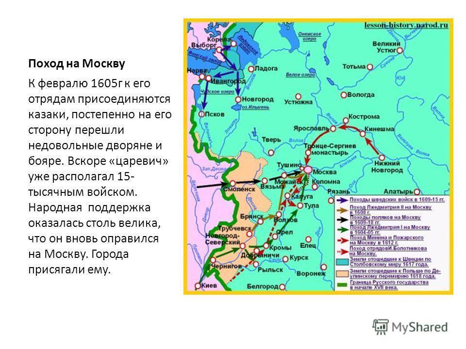 Поход на Москву К февралю 1605г к его отрядам присоединяются казаки, постепенно на его сторону перешли недовольные дворяне и бояре. Вскоре «царевич» уже располагал 15- тысячным войском. Народная поддержка оказалась столь велика, что он вновь оправилс