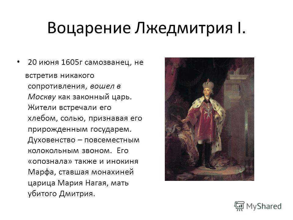 Воцарение Лжедмитрия I. 20 июня 1605г самозванец, не встретив никакого сопротивления, вошел в Москву как законный царь. Жители встречали его хлебом, солью, признавая его прирожденным государем. Духовенство – повсеместным колокольным звоном. Его «опоз