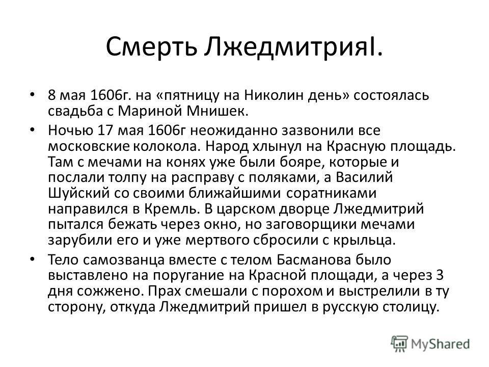 Смерть ЛжедмитрияI. 8 мая 1606г. на «пятницу на Николин день» состоялась свадьба с Мариной Мнишек. Ночью 17 мая 1606г неожиданно зазвонили все московские колокола. Народ хлынул на Красную площадь. Там с мечами на конях уже были бояре, которые и посла