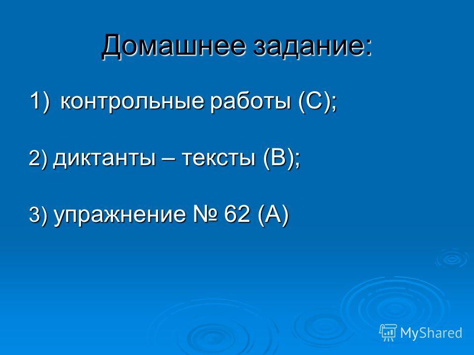 Домашнее задание: 1)контрольные работы (С); 2) диктанты – тексты (В); 3) упражнение 62 (А)