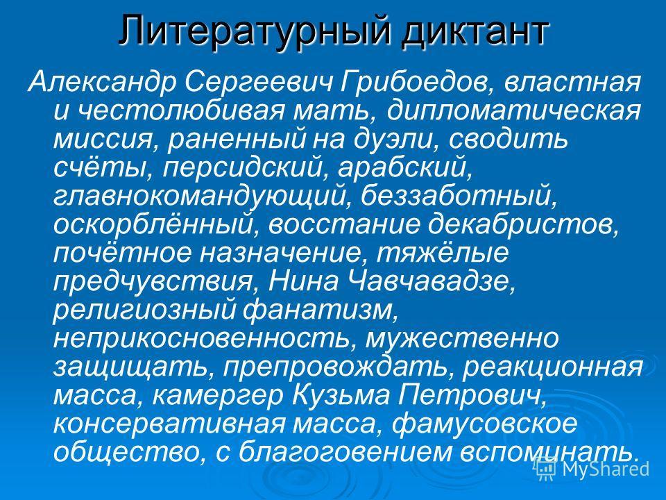 Литературный диктант Александр Сергеевич Грибоедов, властная и честолюбивая мать, дипломатическая миссия, раненный на дуэли, сводить счёты, персидский, арабский, главнокомандующий, беззаботный, оскорблённый, восстание декабристов, почётное назначение