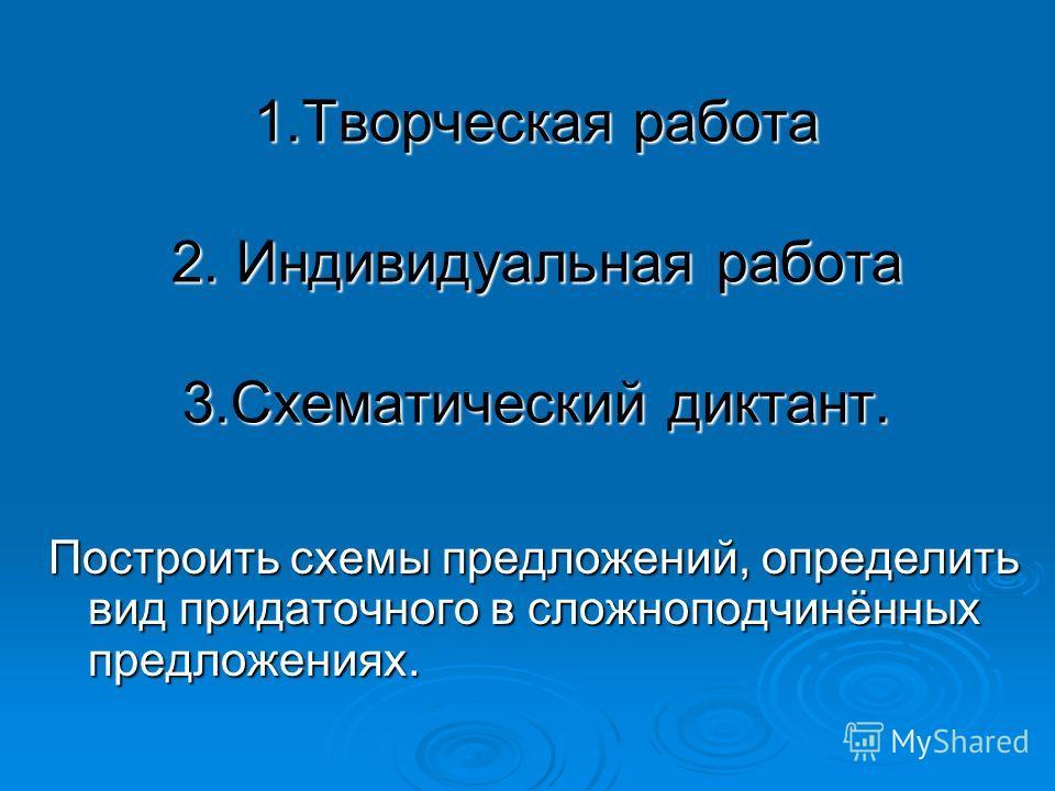 1.Творческая работа 2. Индивидуальная работа 3.Схематический диктант. Построить схемы предложений, определить вид придаточного в сложноподчинённых предложениях.
