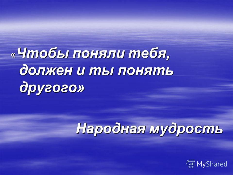 « Чтобы поняли тебя, должен и ты понять другого» Народная мудрость