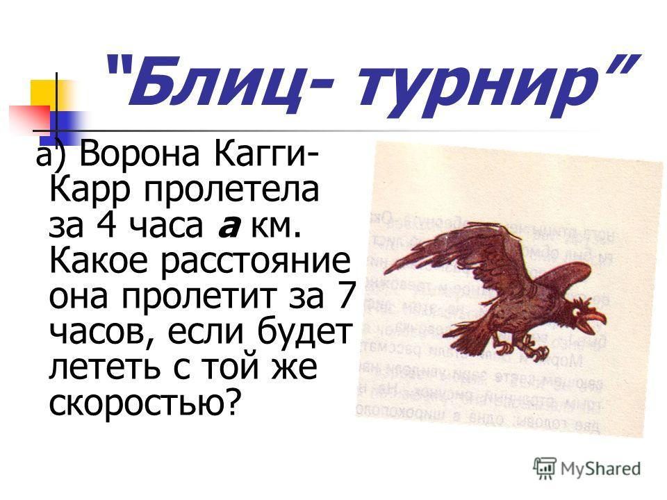 Блиц- турнир а ) Ворона Кагги- Карр пролетела за 4 часа а км. Какое расстояние она пролетит за 7 часов, если будет лететь с той же скоростью?