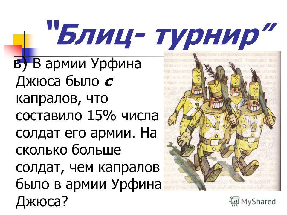 Блиц- турнир в) В армии Урфина Джюса было с капралов, что составило 15% числа солдат его армии. На сколько больше солдат, чем капралов было в армии Урфина Джюса?
