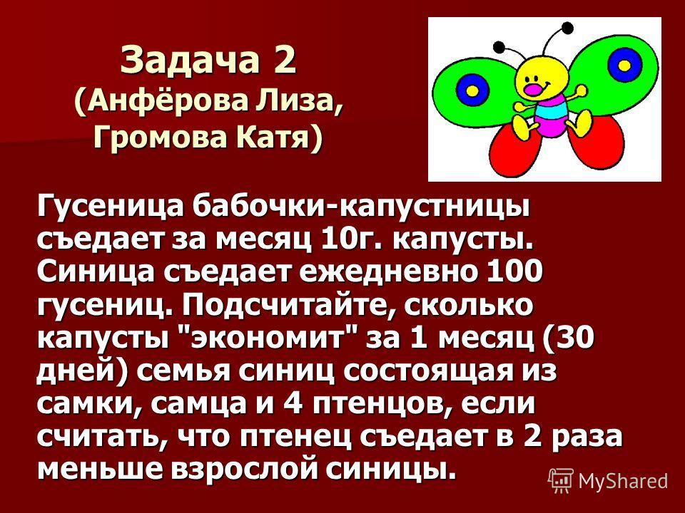 Задача 2 (Анфёрова Лиза, Громова Катя) Гусеница бабочки-капустницы съедает за месяц 10г. капусты. Синица съедает ежедневно 100 гусениц. Подсчитайте, сколько капусты