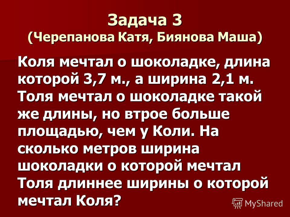 Задача 3 (Черепанова Катя, Биянова Маша) Коля мечтал о шоколадке, длина которой 3,7 м., а ширина 2,1 м. Толя мечтал о шоколадке такой же длины, но втрое больше площадью, чем у Коли. На сколько метров ширина шоколадки о которой мечтал Толя длиннее шир