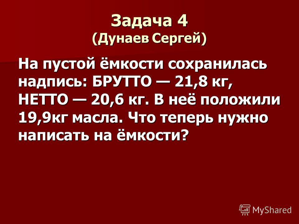 Задача 4 (Дунаев Сергей) На пустой ёмкости сохранилась надпись: БРУТТО 21,8 кг, НЕТТО 20,6 кг. В неё положили 19,9кг масла. Что теперь нужно написать на ёмкости?