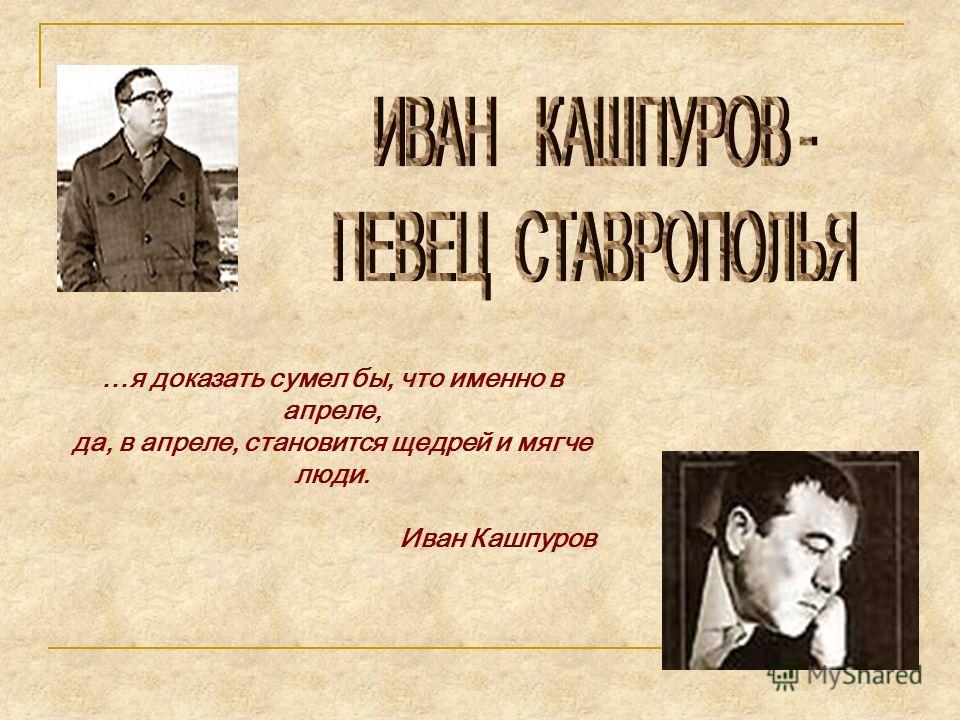 …я доказать сумел бы, что именно в апреле, да, в апреле, становится щедрей и мягче люди. Иван Кашпуров