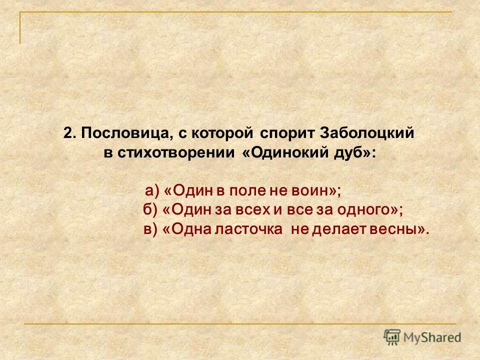2. Пословица, с которой спорит Заболоцкий в стихотворении «Одинокий дуб»: а) «Один в поле не воин»; б) «Один за всех и все за одного»; в) «Одна ласточка не делает весны».