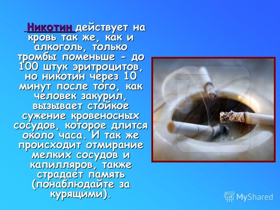 Никотин действует на кровь так же, как и алкоголь, только тромбы поменьше - до 100 штук эритроцитов, но никотин через 10 минут после того, как человек закурил, вызывает стойкое сужение кровеносных сосудов, которое длится около часа. И так же происход