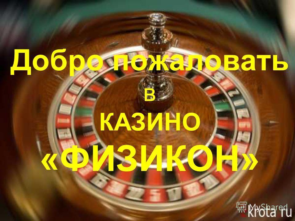 Добро пожаловать в КАЗИНО «ФИЗИКОН»