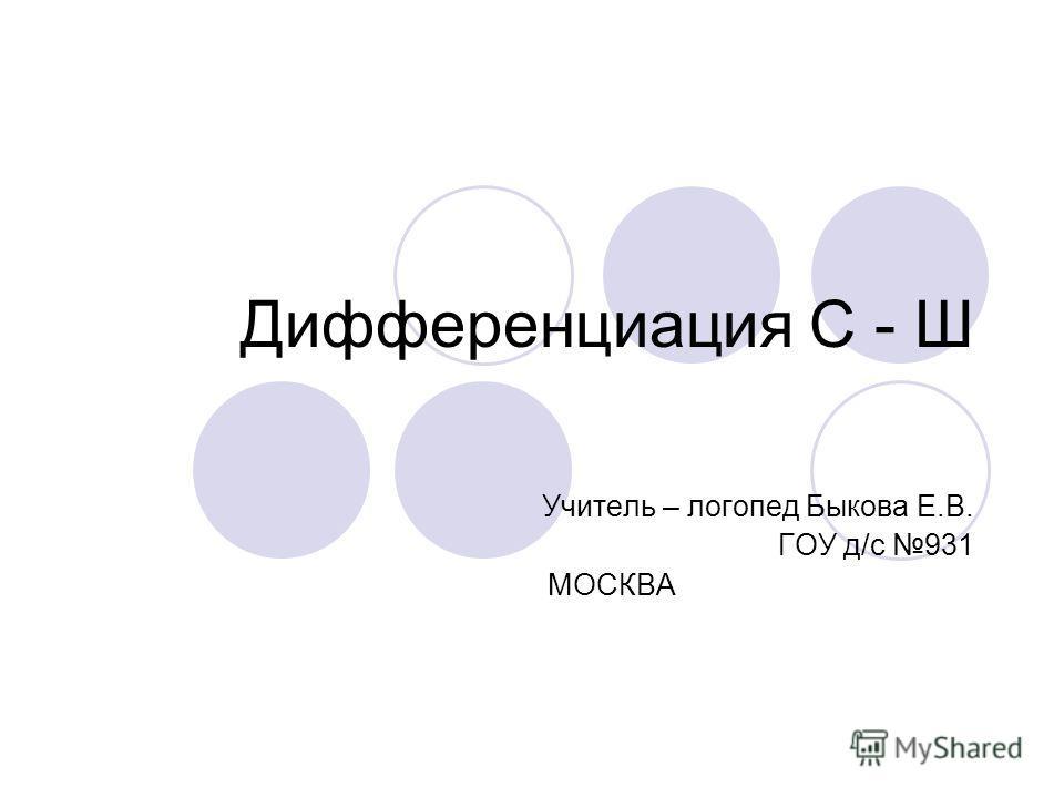 Дифференциация С - Ш Учитель – логопед Быкова Е.В. ГОУ д/с 931 МОСКВА
