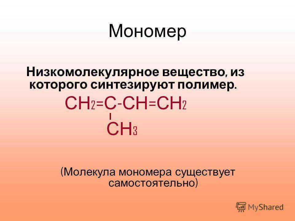 Мономер Низкомолекулярное вещество, из которого синтезируют полимер. СН 2 = С - СН = СН 2 СН 3 ( Молекула мономера существует самостоятельно )