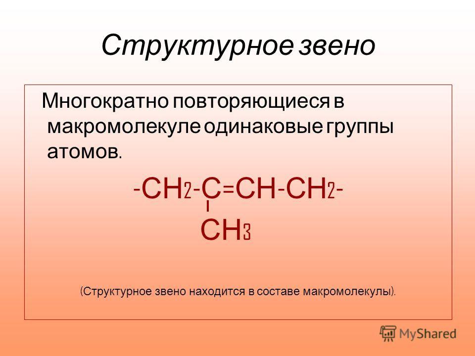 Структурное звено Многократно повторяющиеся в макромолекуле одинаковые группы атомов. - СН 2 - С = СН - СН 2 - СН 3 ( Структурное звено находится в составе макромолекулы ).