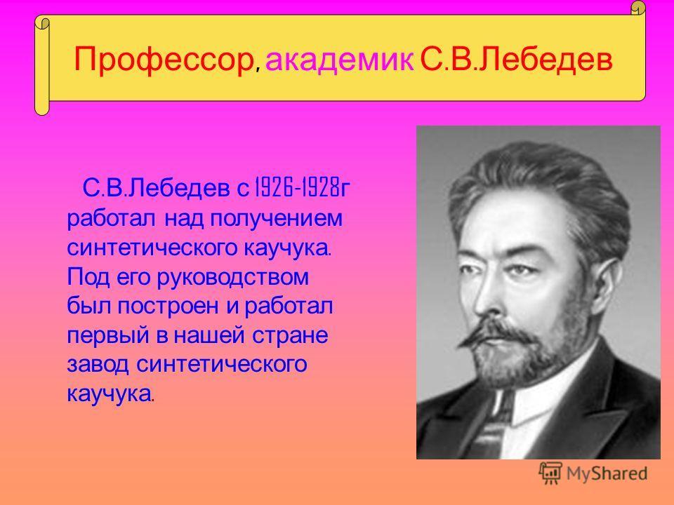 Профессор, академик С. В. Лебедев С. В. Лебедев с 1926-1928 г работал над получением синтетического каучука. Под его руководством был построен и работал первый в нашей стране завод синтетического каучука.